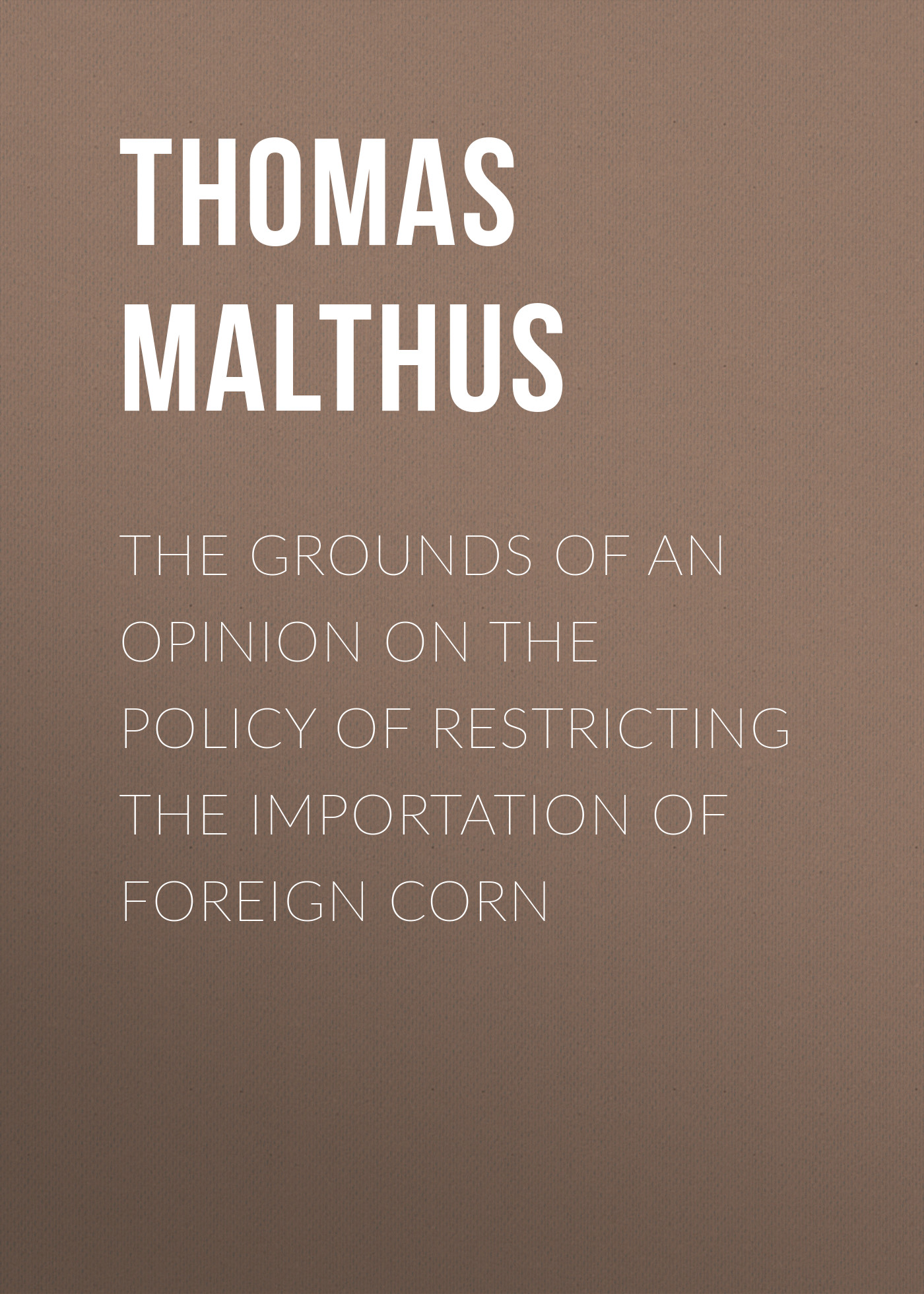 Thomas Malthus The Grounds of an Opinion on the Policy of Restricting the Importation of Foreign Corn thomas robert maltus thomas robert malthus an essay on the principle of population vol 1