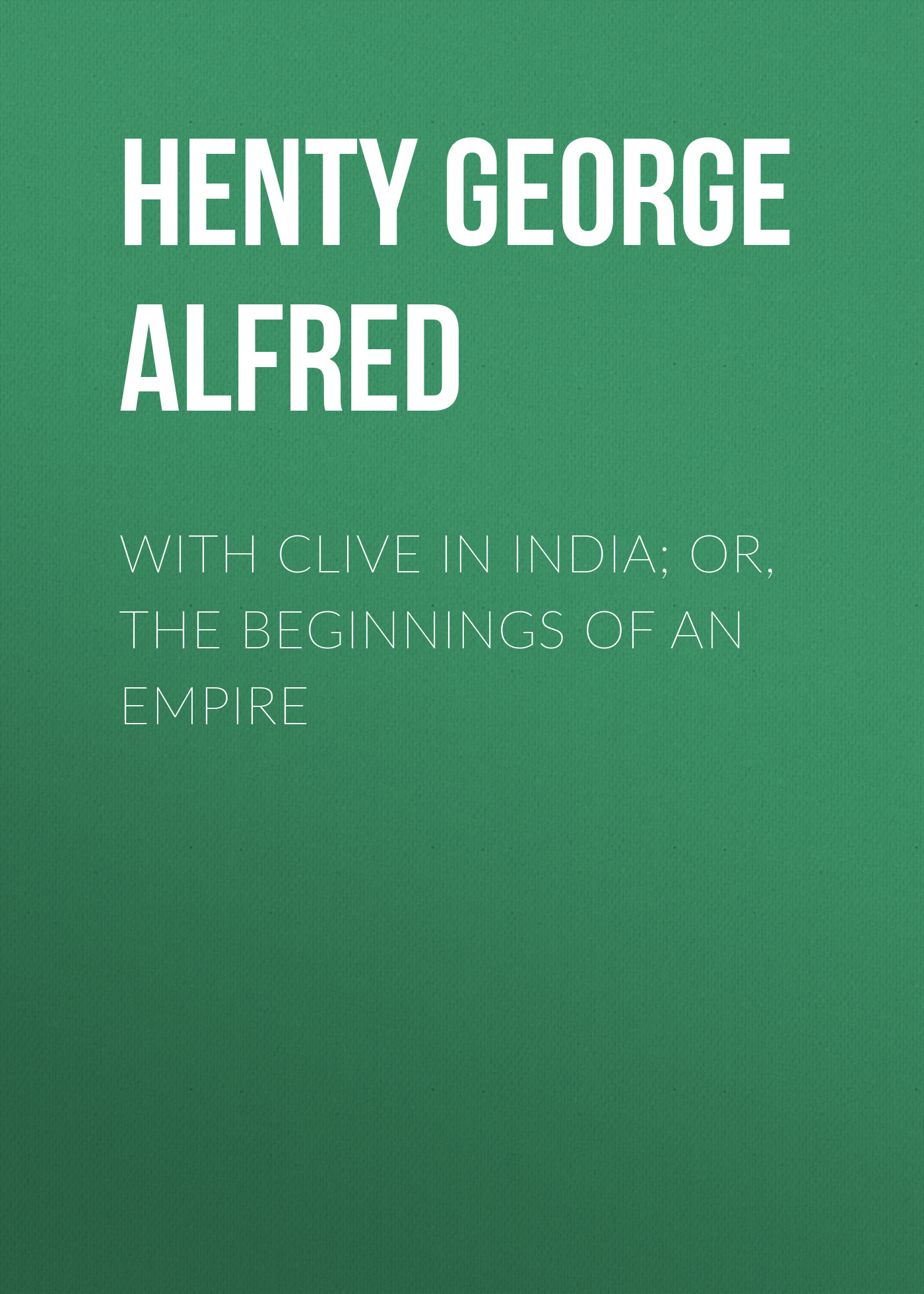 Henty George Alfred With Clive in India; Or, The Beginnings of an Empire new beginnings