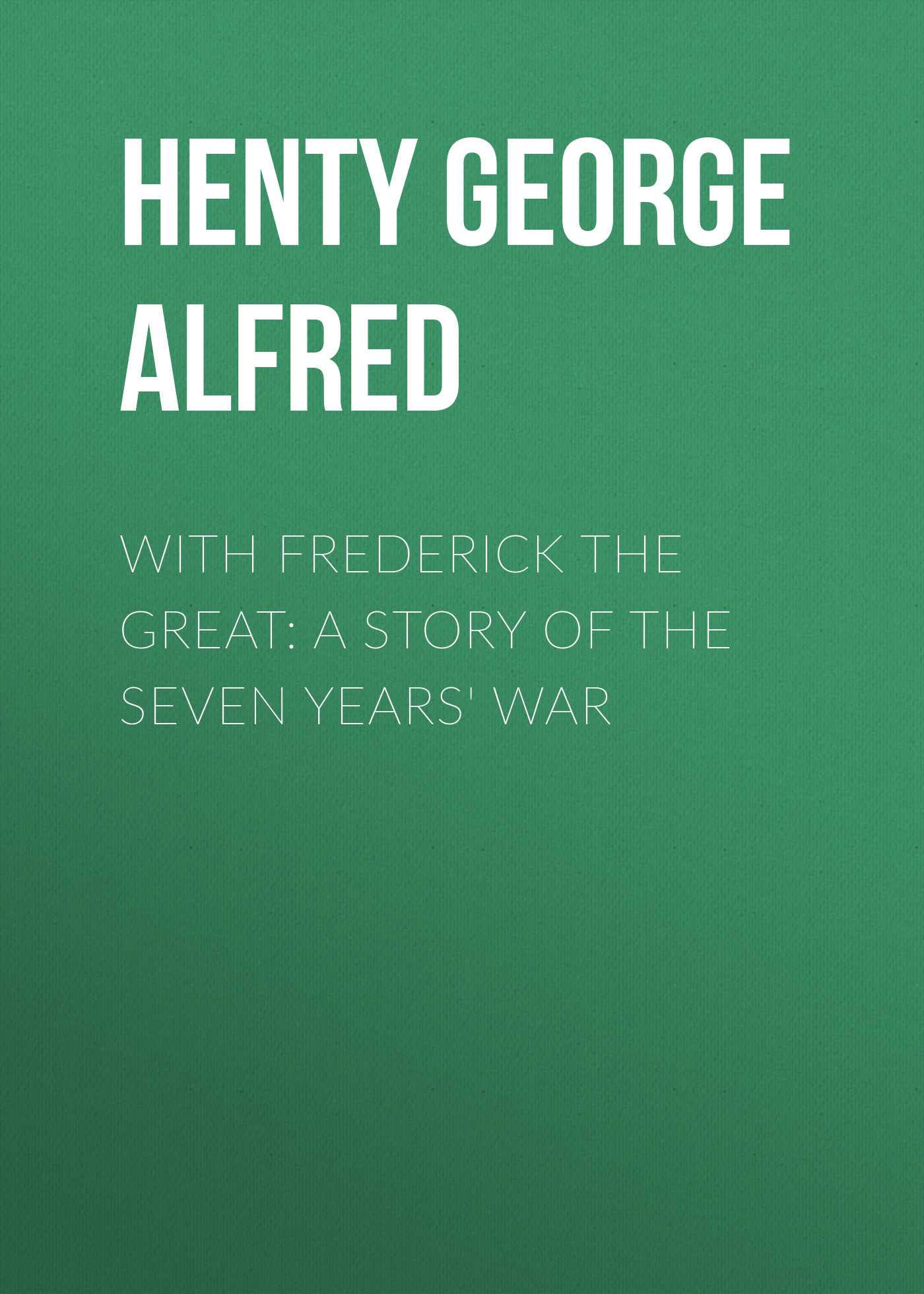Henty George Alfred With Frederick the Great: A Story of the Seven Years' War george alfred henty with lee in virginia a story of the american civil war