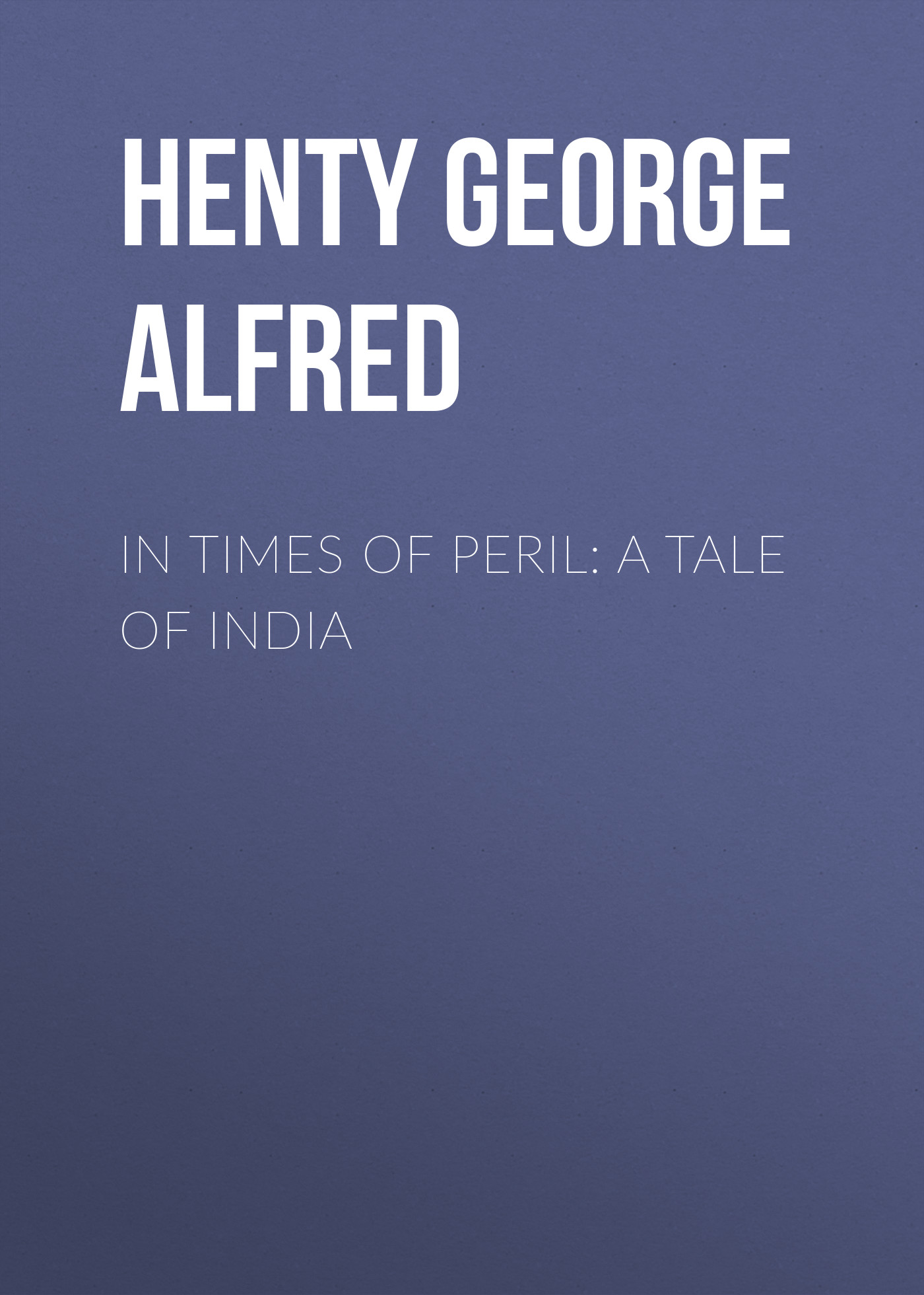 Henty George Alfred In Times of Peril: A Tale of India все цены