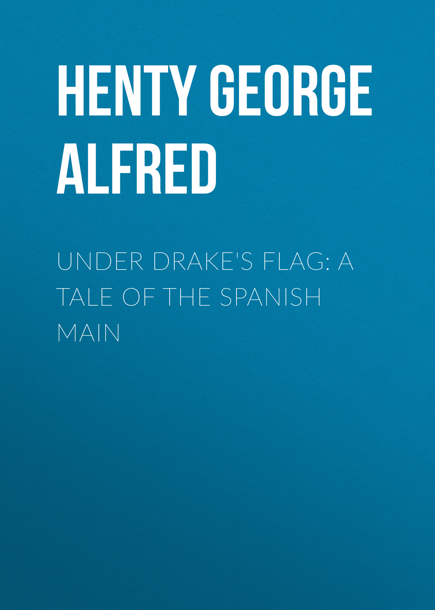 Henty George Alfred Under Drake's Flag: A Tale of the Spanish Main