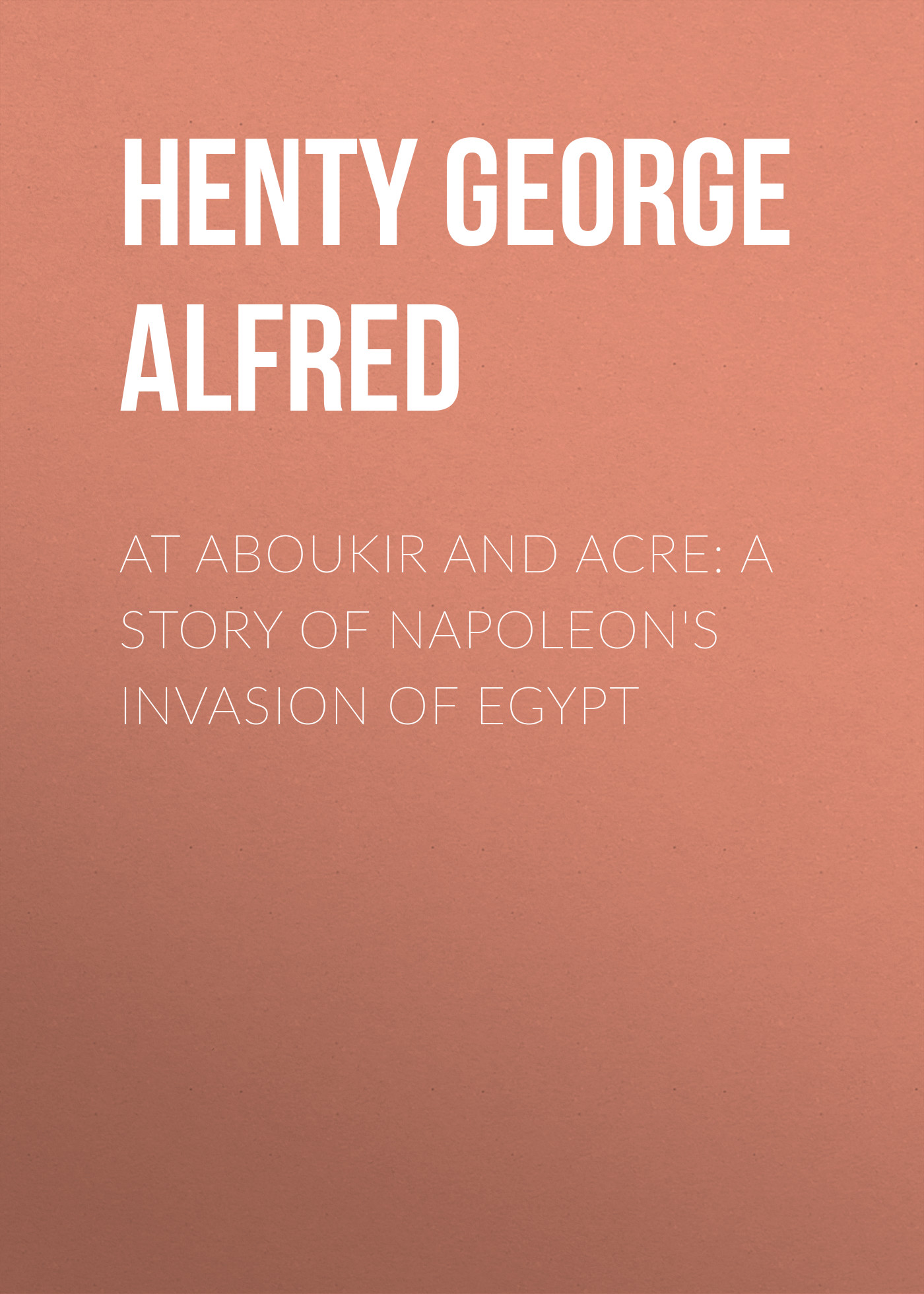 Henty George Alfred At Aboukir and Acre: A Story of Napoleon's Invasion of Egypt