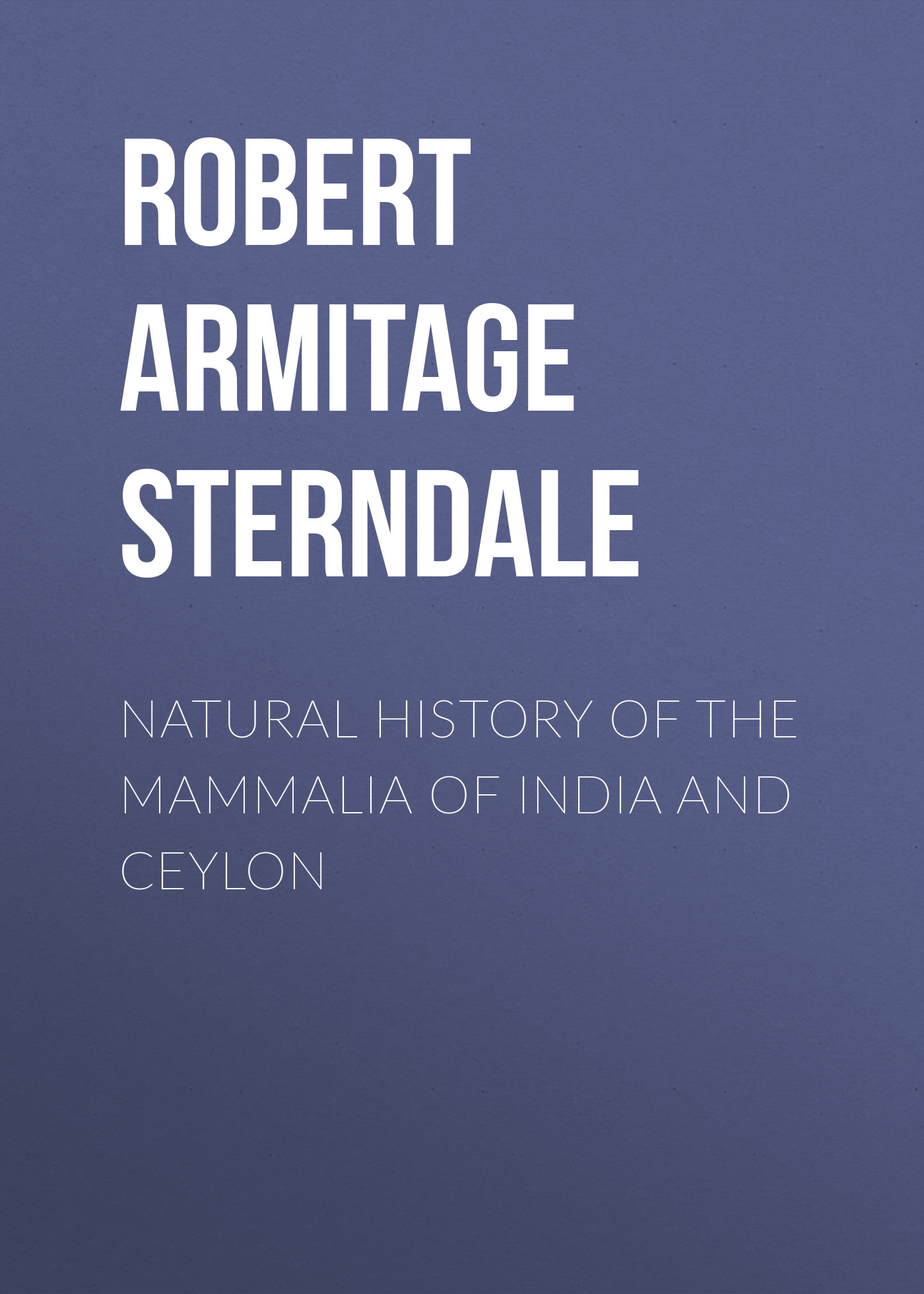 Robert Armitage Sterndale Natural History of the Mammalia of India and Ceylon robert vane russell the tribes and castes of the central provinces of india volume 3