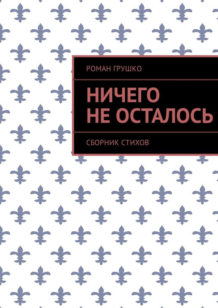 Роман Грушко Ничего не осталось. Сборник стихов цена и фото