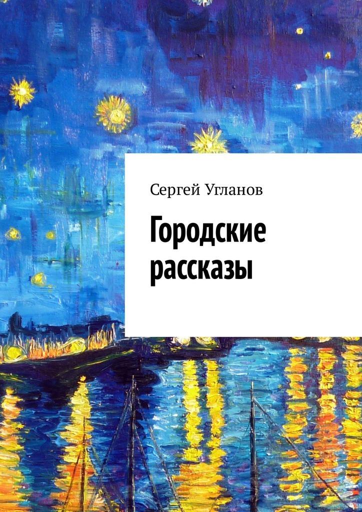 цена Сергей Угланов Городские рассказы