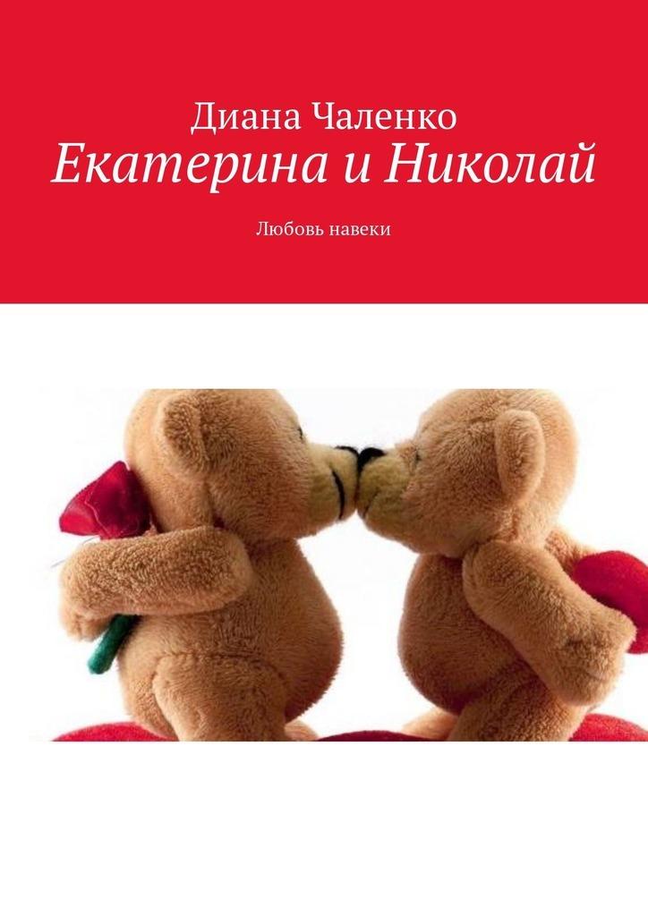 Диана Чаленко Екатерина и Николай. Любовь навеки екатерина савина любовь к жизни