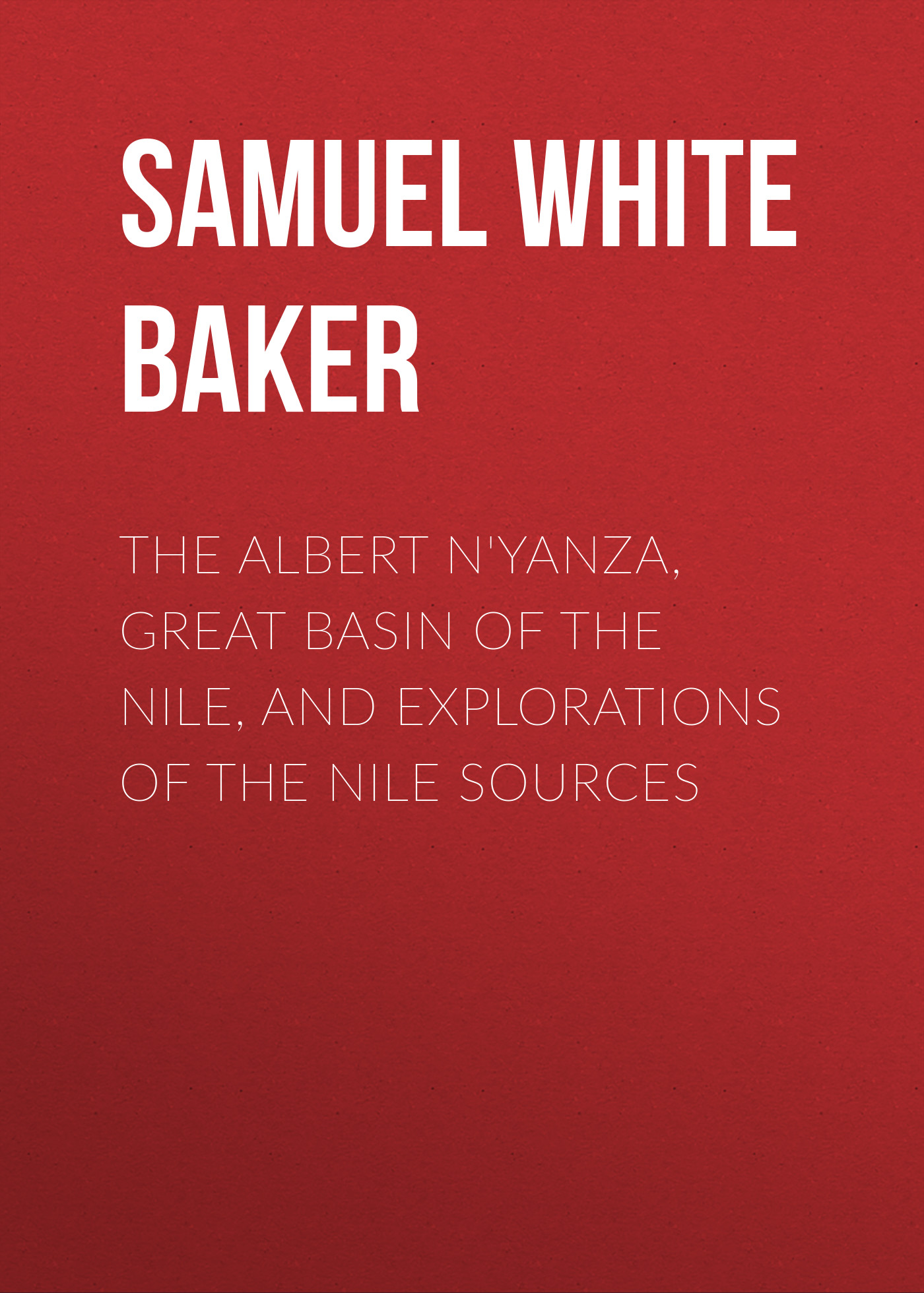 Samuel White Baker The Albert N'Yanza, Great Basin of the Nile, And Explorations of the Nile Sources