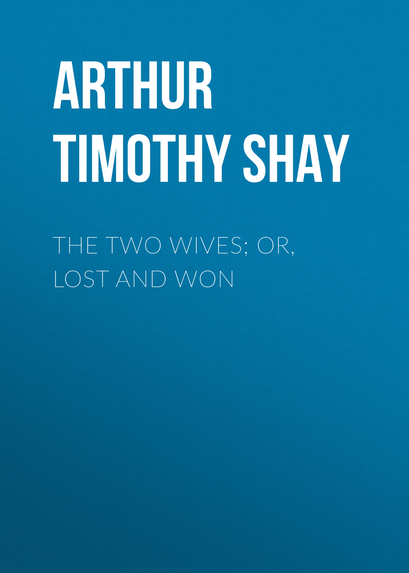 Arthur Timothy Shay The Two Wives; Or, Lost and Won arthur and the lost diary