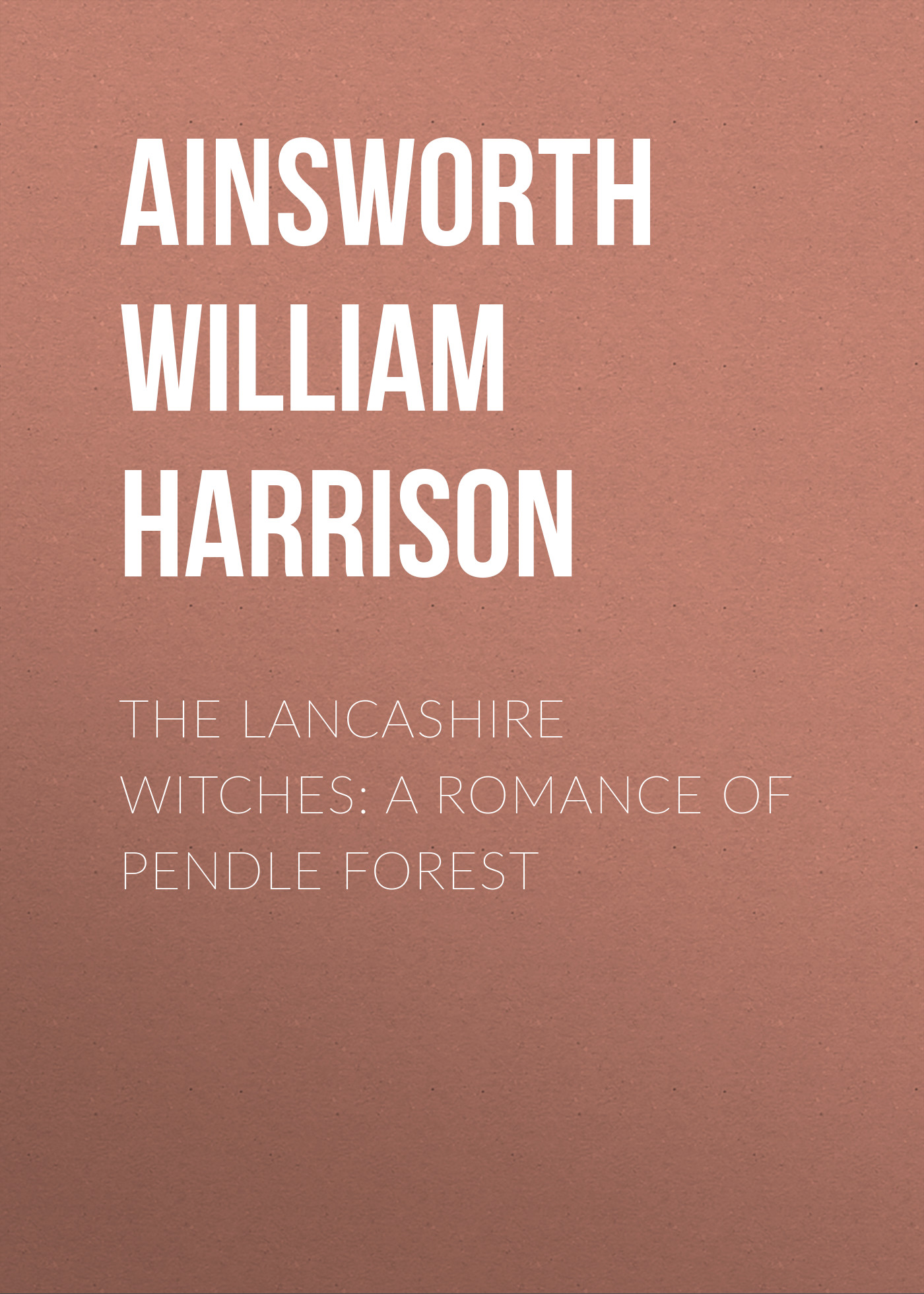 Ainsworth William Harrison The Lancashire Witches: A Romance of Pendle Forest ainsworth william harrison windsor castle