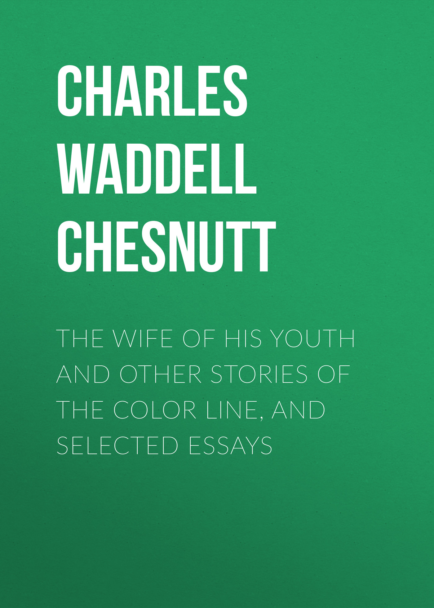 Charles Waddell Chesnutt The Wife of his Youth and Other Stories of the Color Line, and Selected Essays