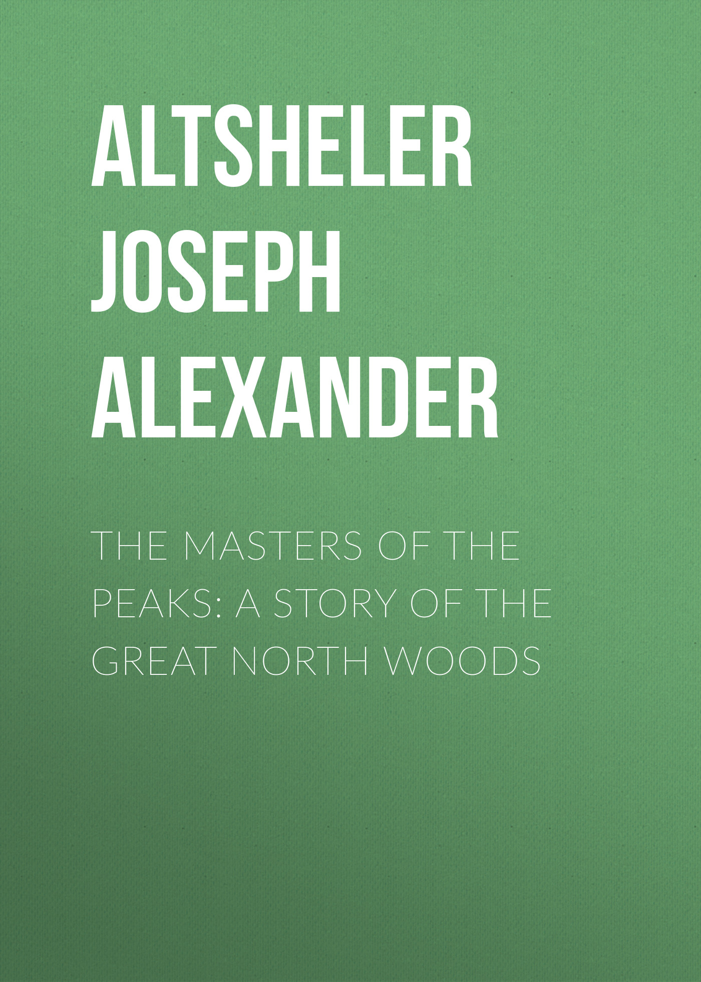 Altsheler Joseph Alexander The Masters of the Peaks: A Story of the Great North Woods paine albert bigelow the lucky piece a tale of the north woods