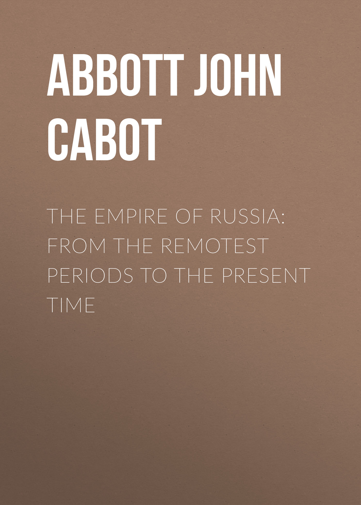Abbott John Stevens Cabot The Empire of Russia: From the Remotest Periods to the Present Time