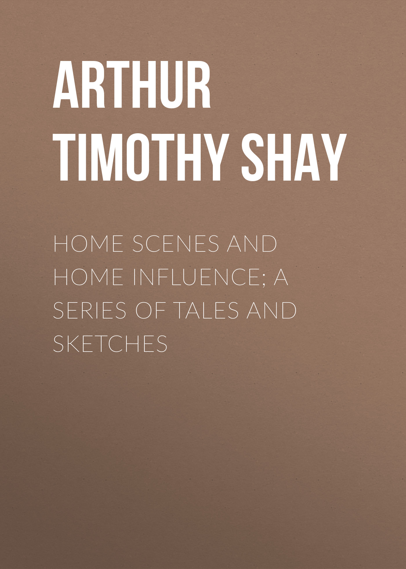 Arthur Timothy Shay Home Scenes and Home Influence; a series of tales and sketches топ influence influence in009ewqgl68
