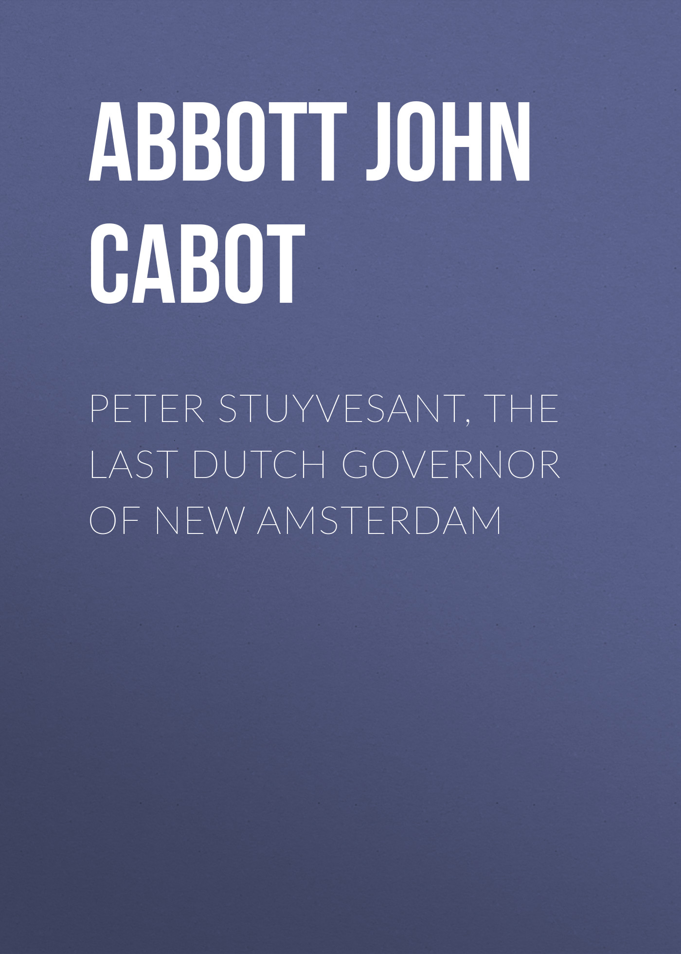 Abbott John Stevens Cabot Peter Stuyvesant, the Last Dutch Governor of New Amsterdam