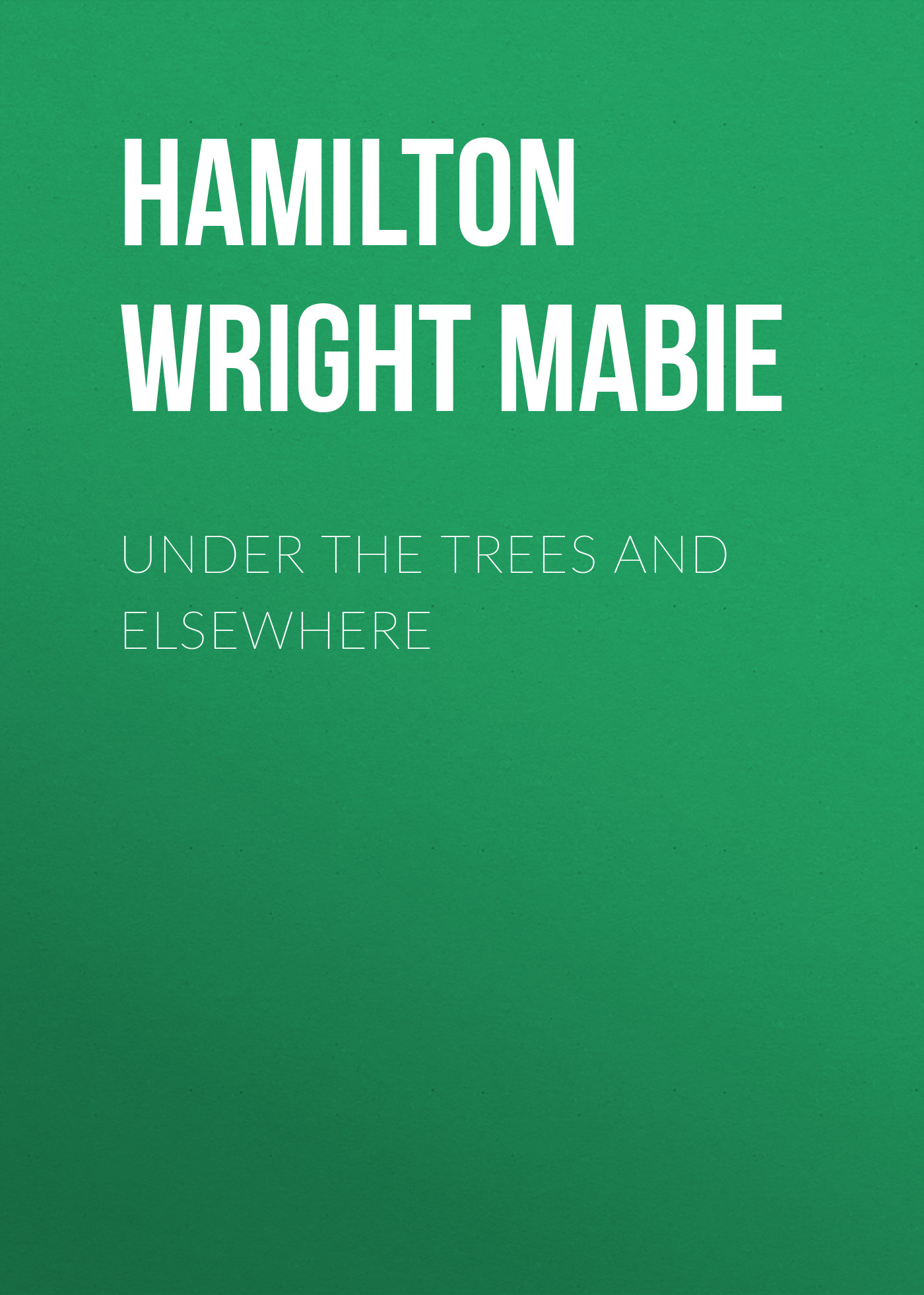 Hamilton Wright Mabie Under the Trees and Elsewhere and also the trees and also the trees the millpond years