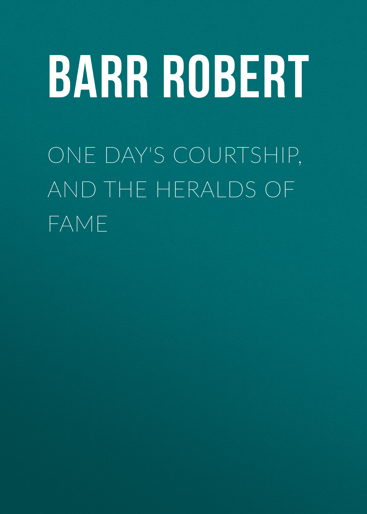 Barr Robert One Day's Courtship, and The Heralds of Fame
