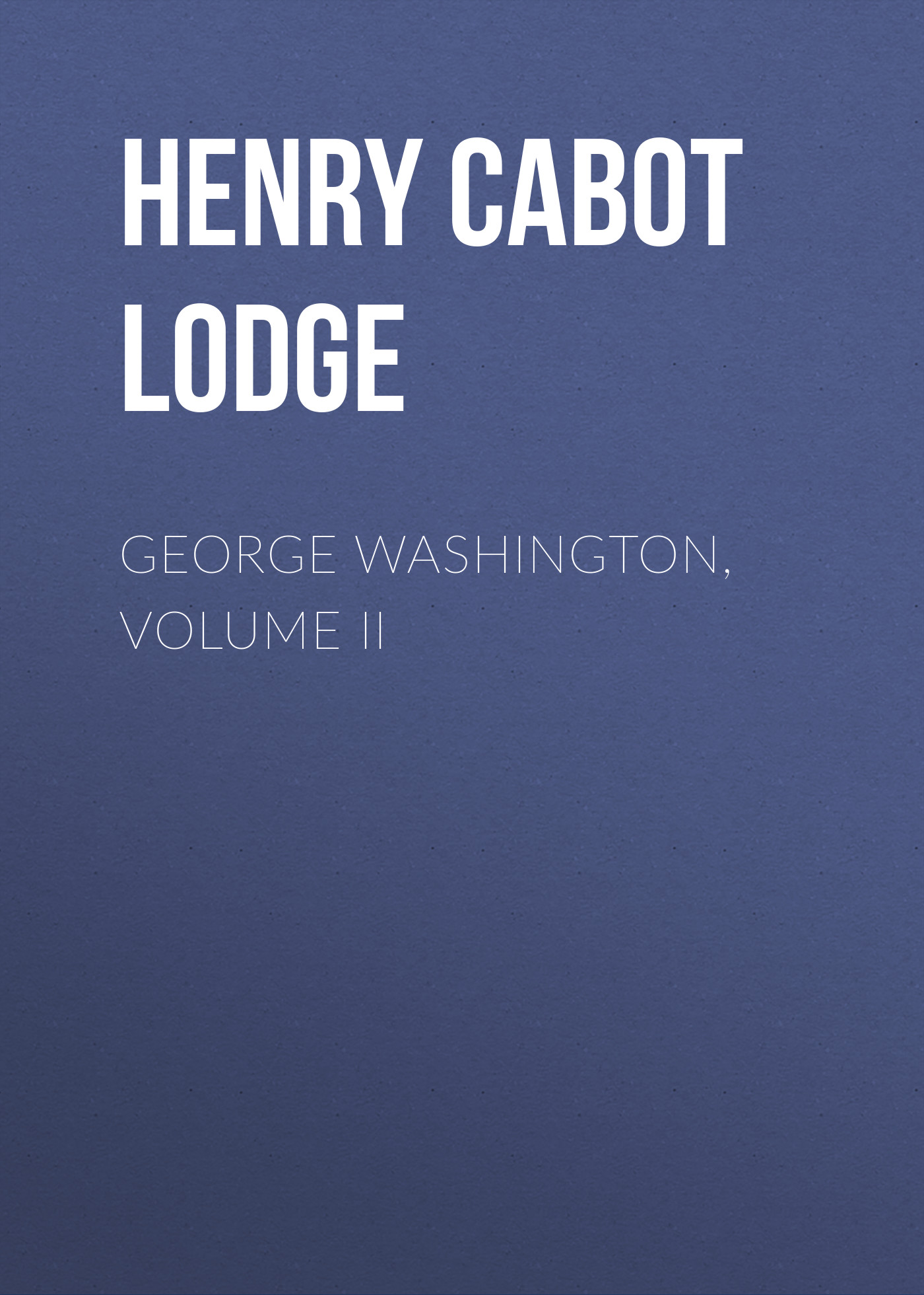 Henry Cabot Lodge George Washington, Volume II edward lengel g a companion to george washington
