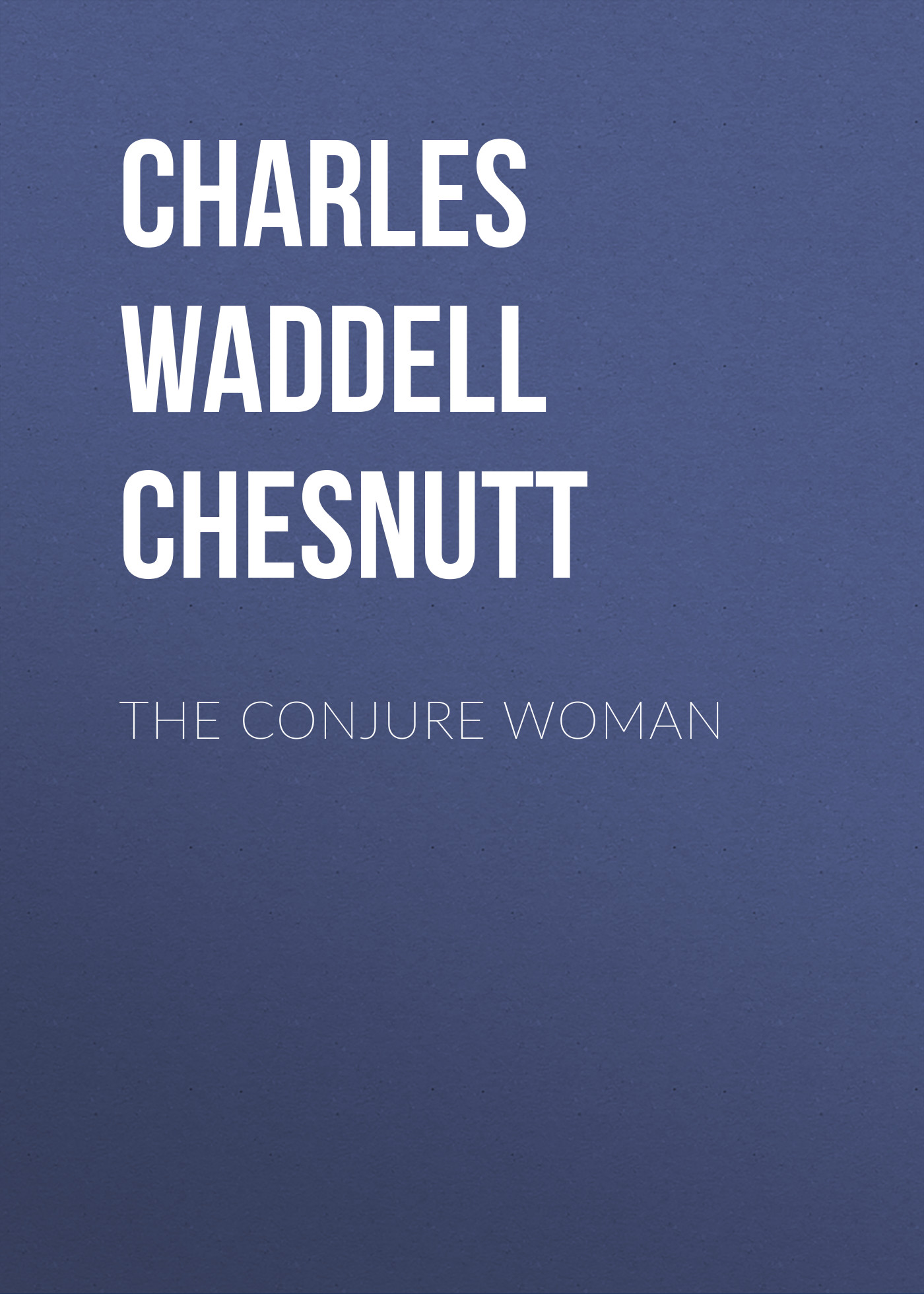 Charles Waddell Chesnutt The Conjure Woman charles waddell chesnutt the wife of his youth and other stories of the color line and selected essays