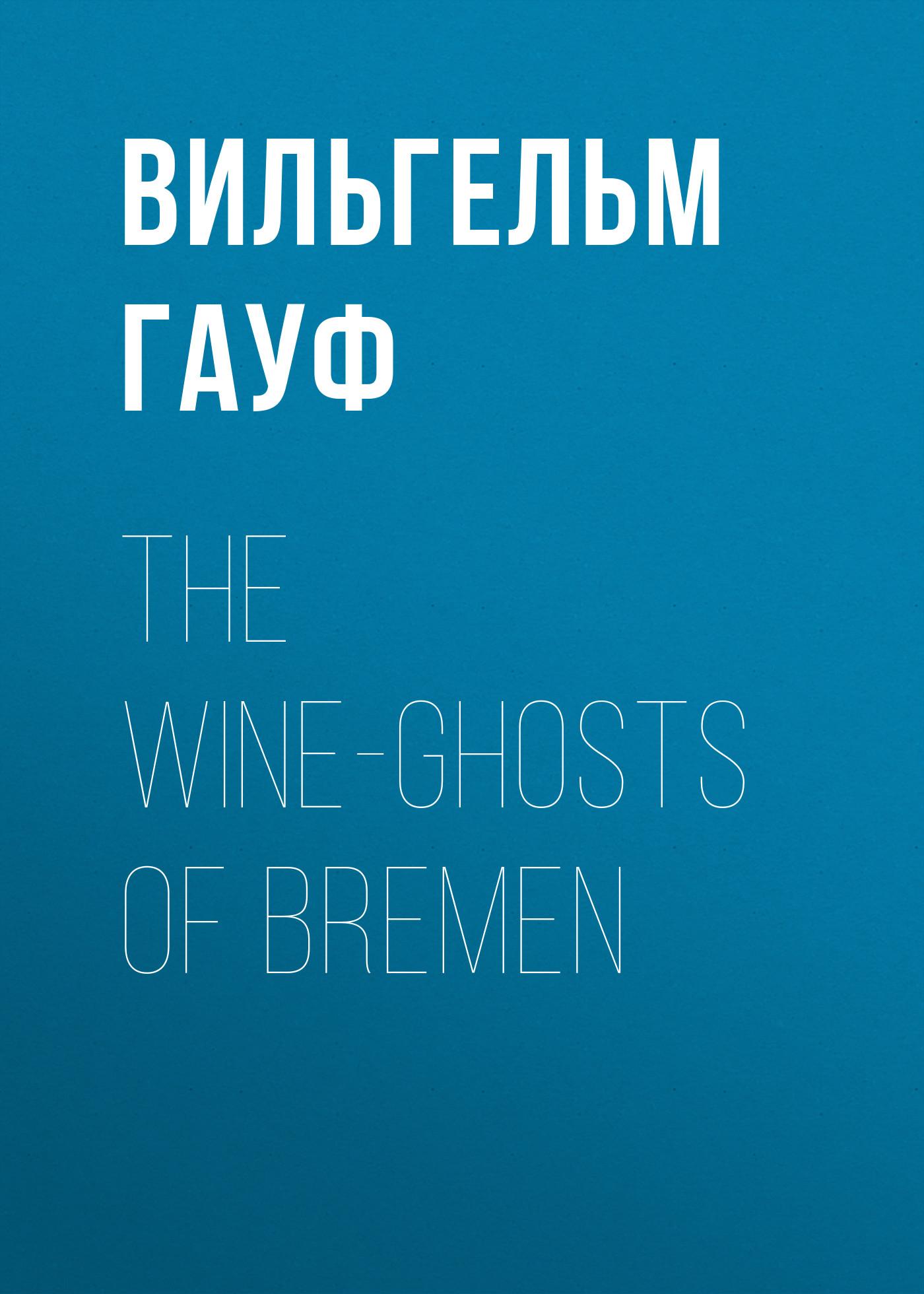 Вильгельм Гауф The Wine-ghosts of Bremen the ghosts of misty hollow