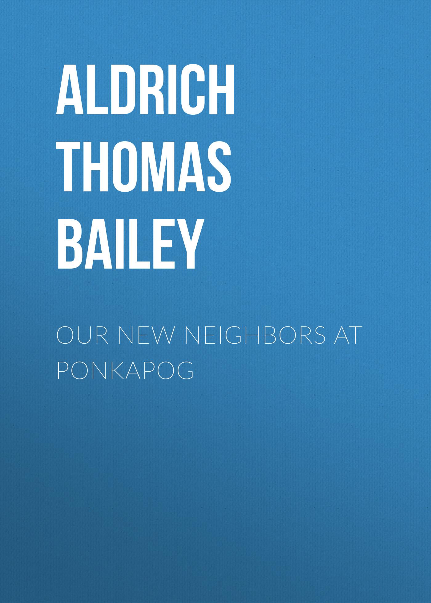 Aldrich Thomas Bailey Our New Neighbors At Ponkapog