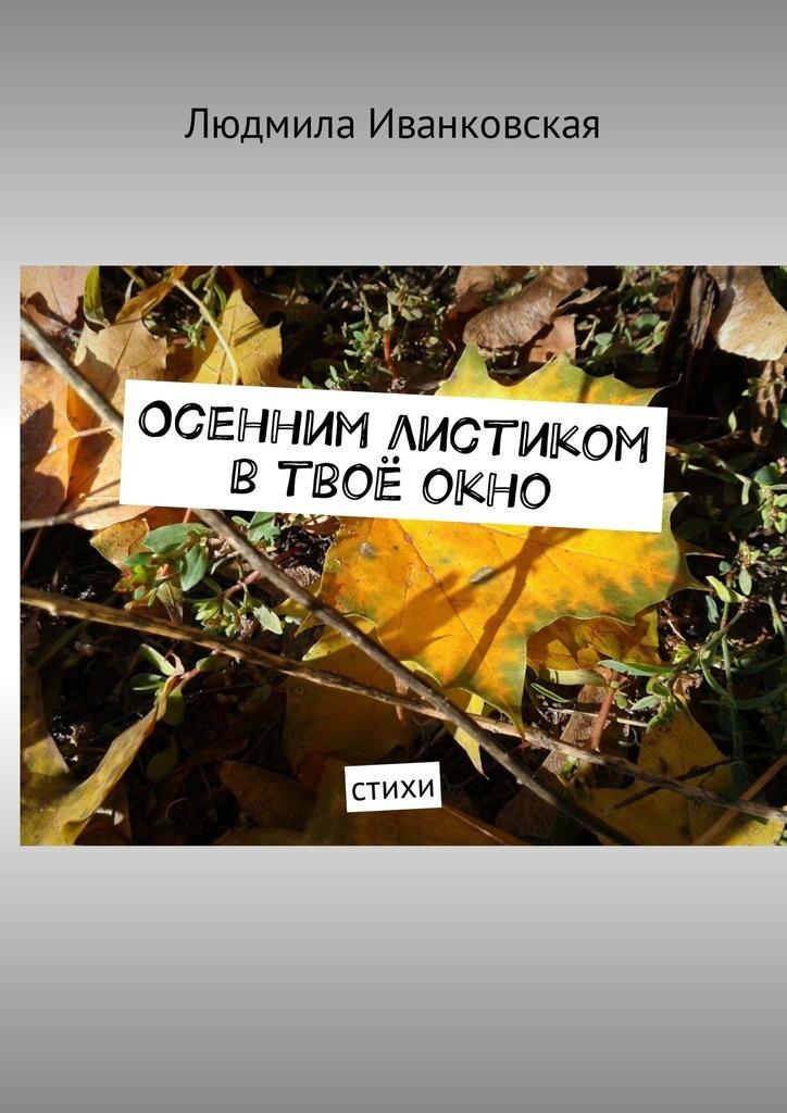 Людмила Иванковская Осенним листиком втвоёокно. Стихи людмила иванковская ты мой амурный мотылёк стихи