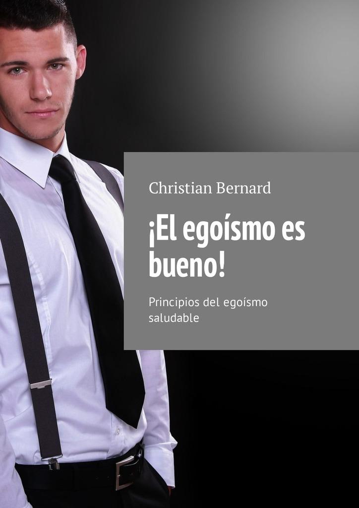 Christian Bernard ¡El egoísmo es bueno! Principios del egoísmo saludable la voz dormida