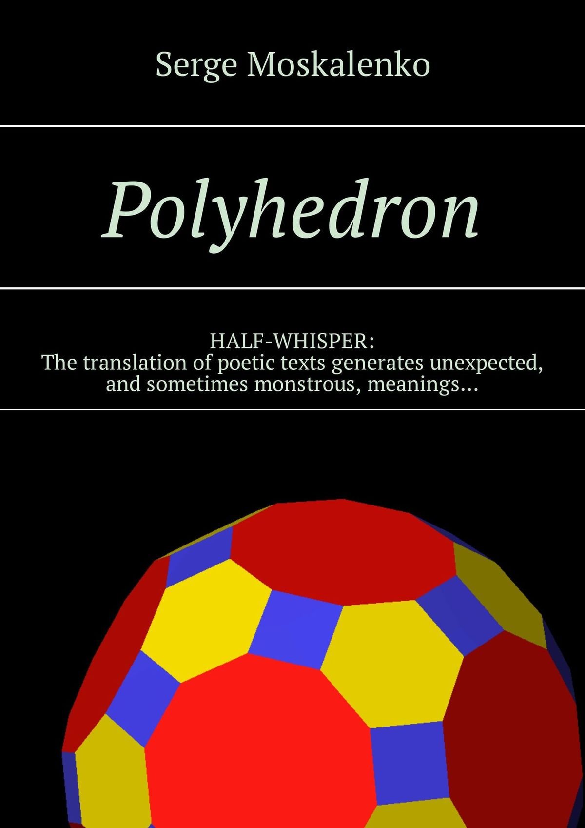 Сергей Москаленко Polyhedron. HALF-WHISPER: The translation of poetic texts generates unexpected, and sometimes monstrous, meanings…