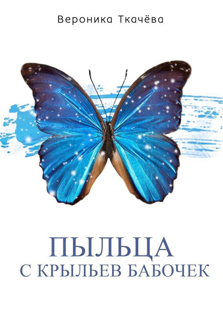 Вероника Ткачёва Пыльца с крыльев бабочек. Сказки для выросших детей вероника ткачёва сказки ободуванчиках
