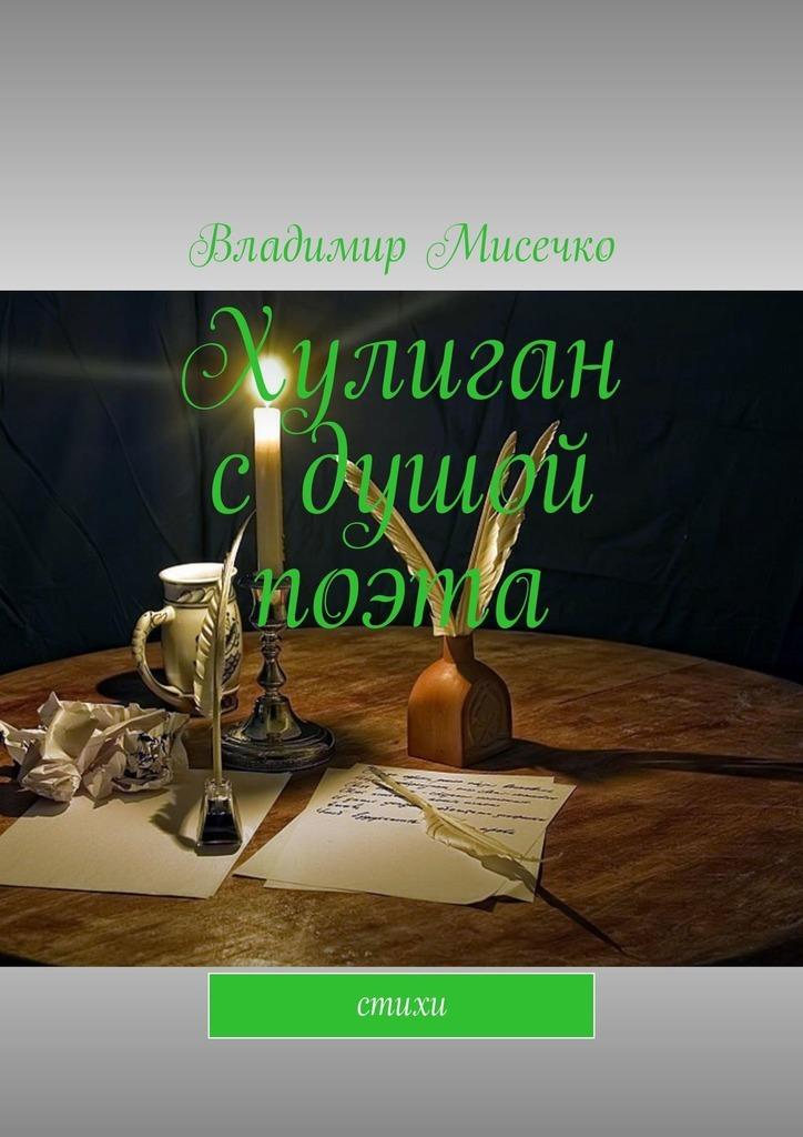Владимир Александрович Мисечко Хулиган сдушой поэта. Стихи степанов владимир александрович что увидели друзья
