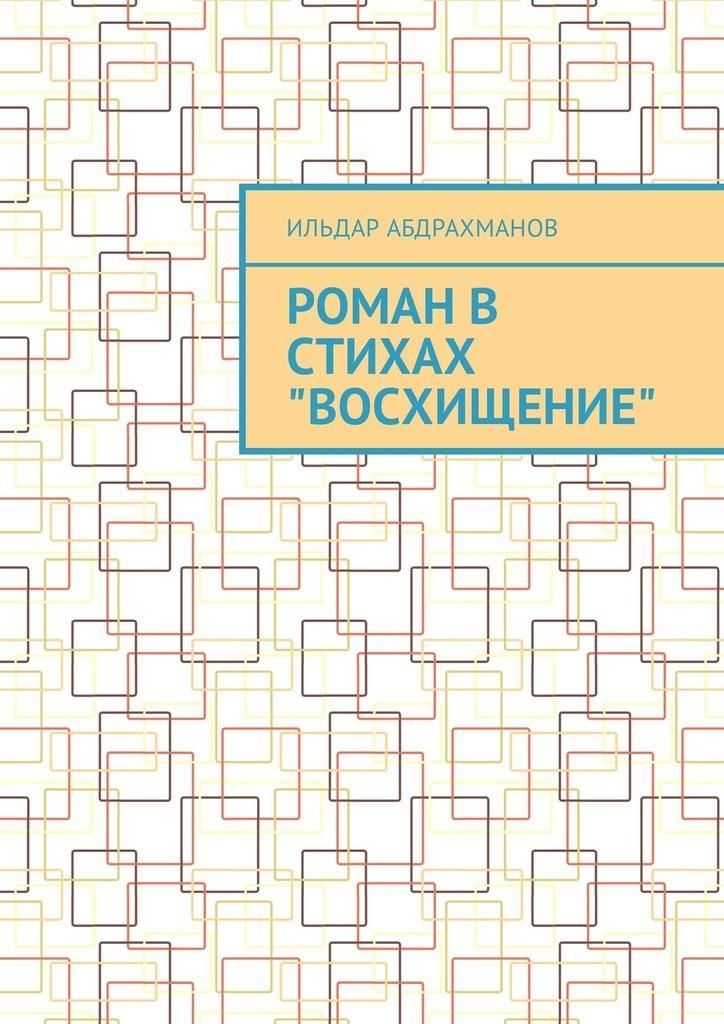 Ильдар Абдрахманов Роман в стихах «Восхищение» александра адмиралова как я заработала свой первый миллион роман в стихах