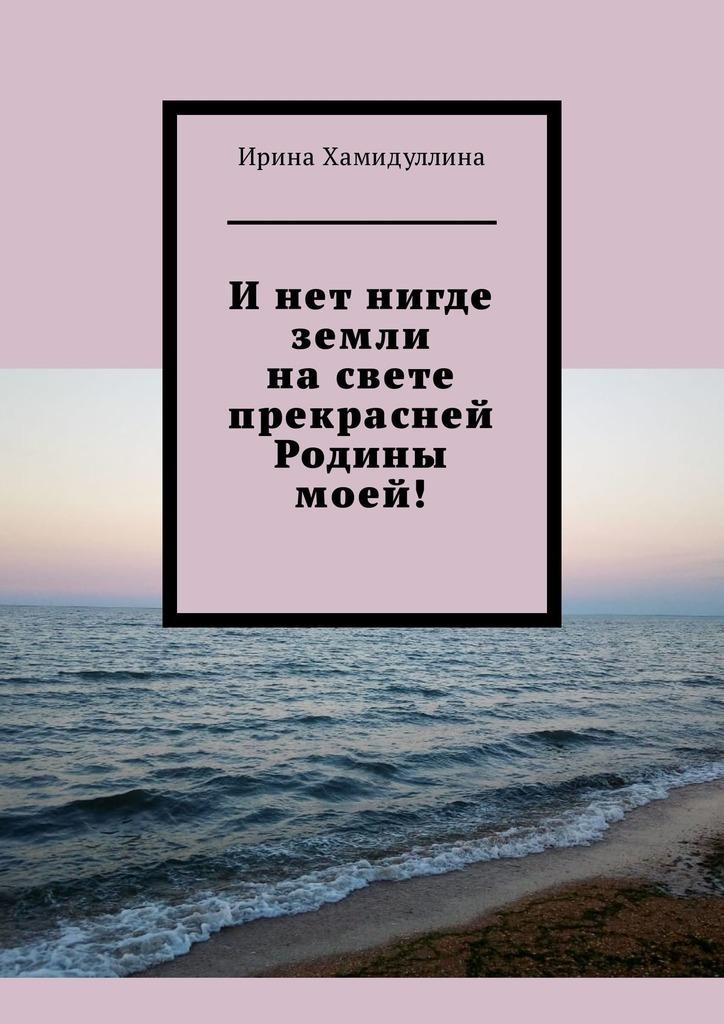 Ирина Хамидуллина И нет нигде земли на свете прекрасней Родины моей! ирина хамидуллина и нет нигде земли на свете прекрасней родины моей