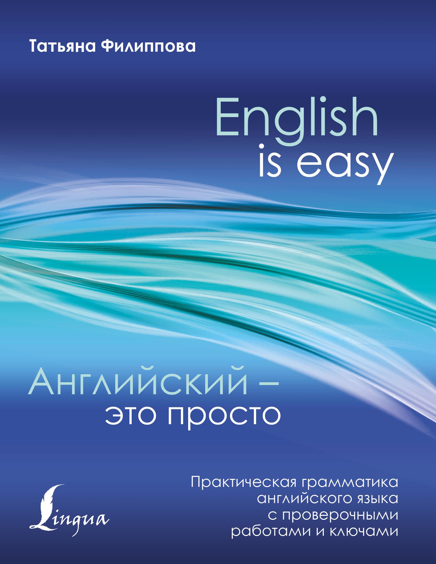 Т. В. Филиппова Английский – это просто. Практическая грамматика английского языка с проверочными работами и ключами к н качалова практическая грамматика английского языка с упражнениями и ключами