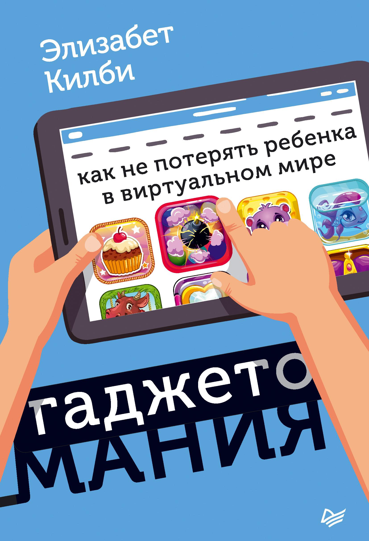 Элизабет Килби Гаджетомания: как не потерять ребенка в виртуальном мире гаджетомания как не потерять ребенка в виртуальном мире