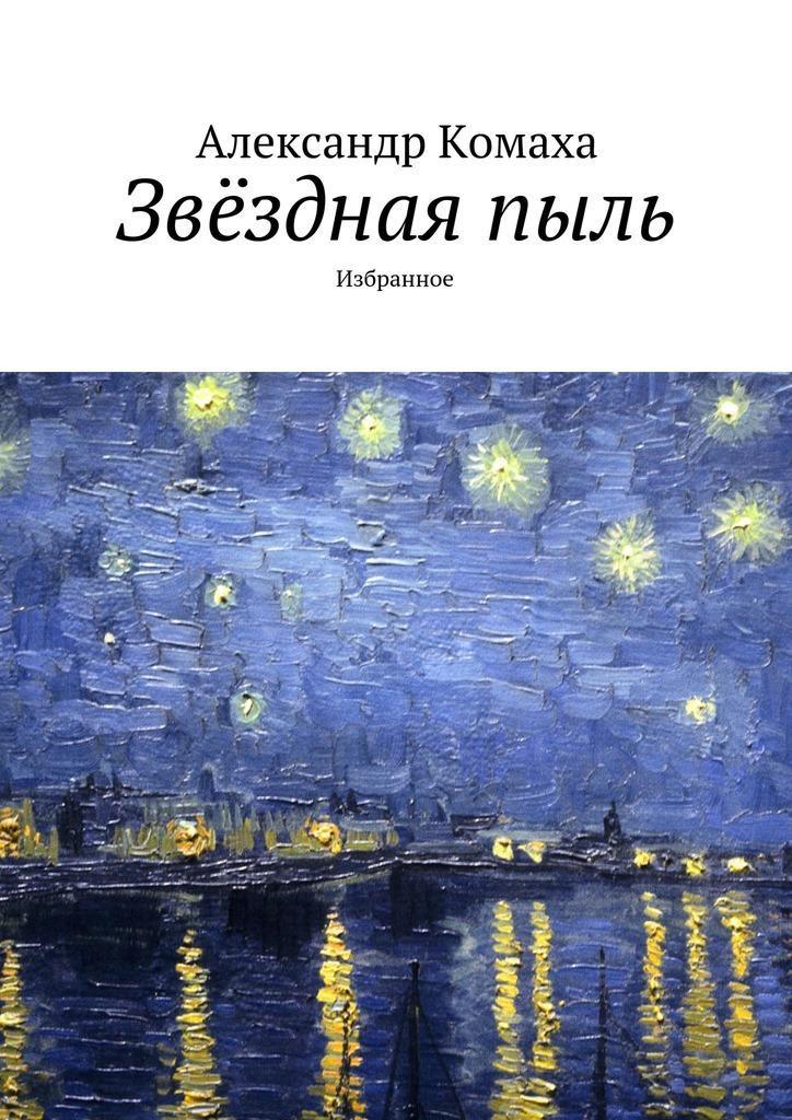 Александр Иванович Комаха Звёзднаяпыль. Избранное олег лаптёнок звёзднаяпыль сборник стихотворений