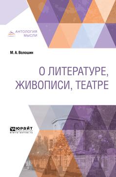 Максимилиан Александрович Волошин О литературе, живописи, театре