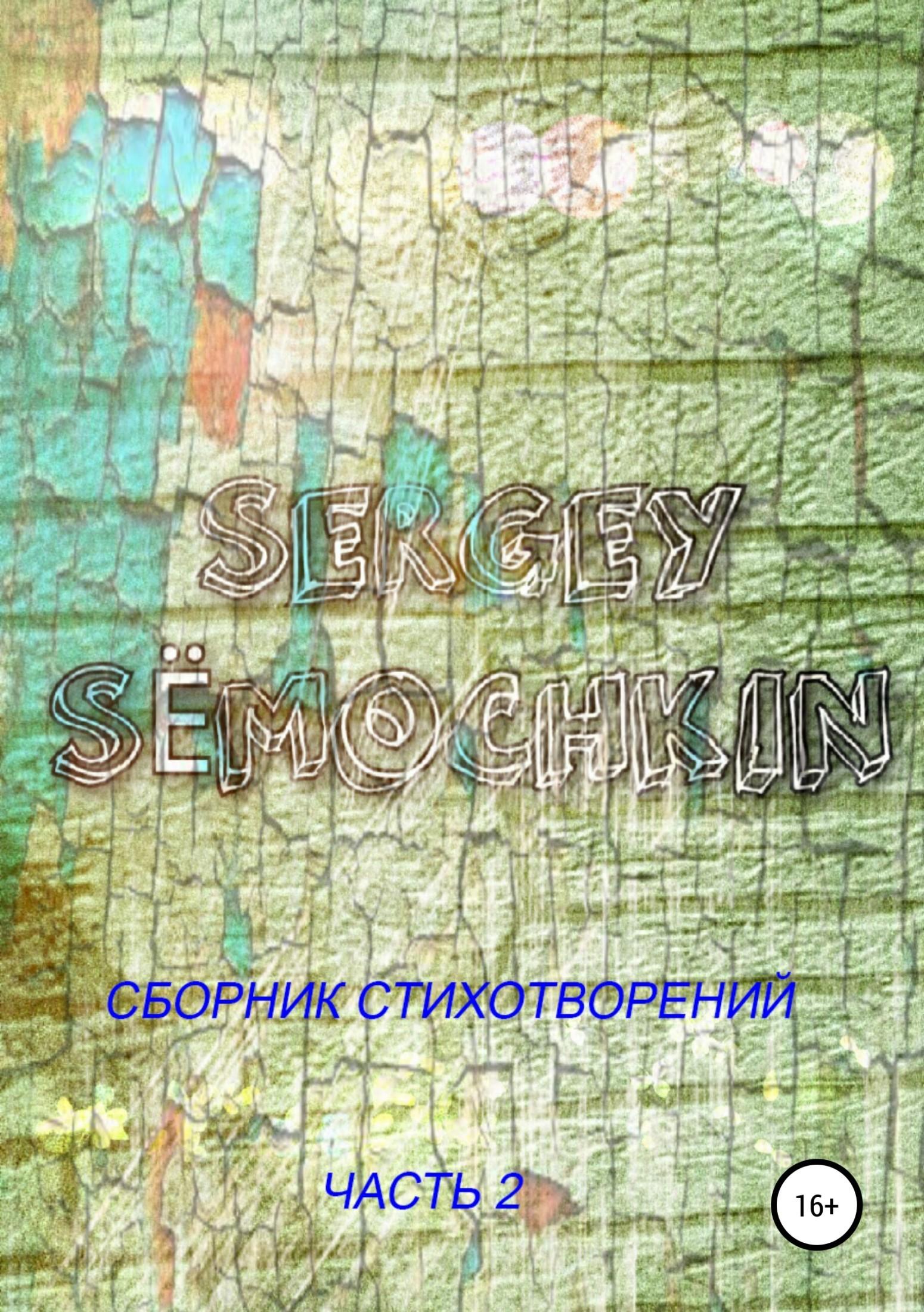 Сергей Дмитриевич Сёмочкин Сёмочкин Сергей: Сборник Стихотворений. Часть 2.