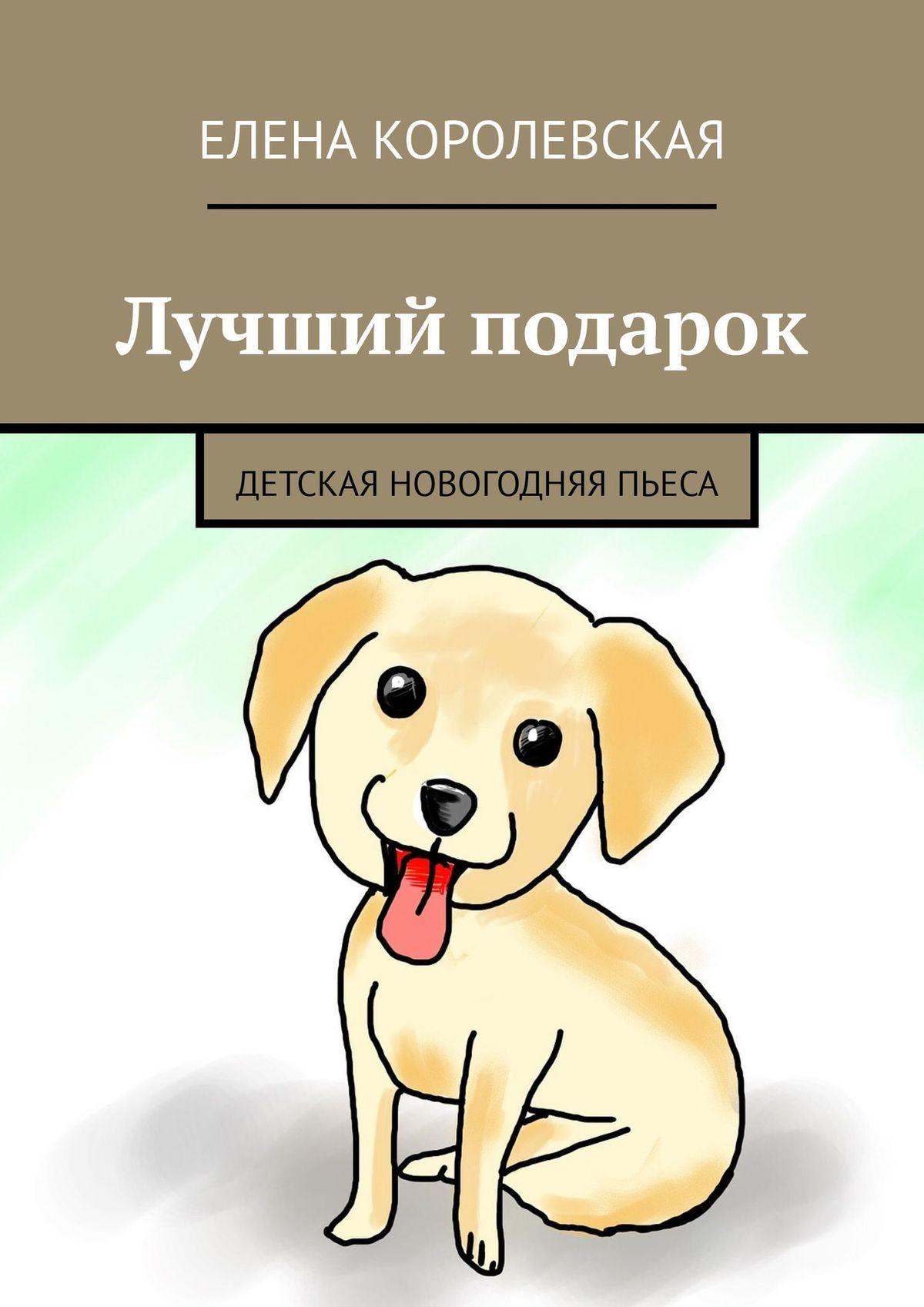 Елена Королевская Лучший подарок. Детская новогодняя пьеса