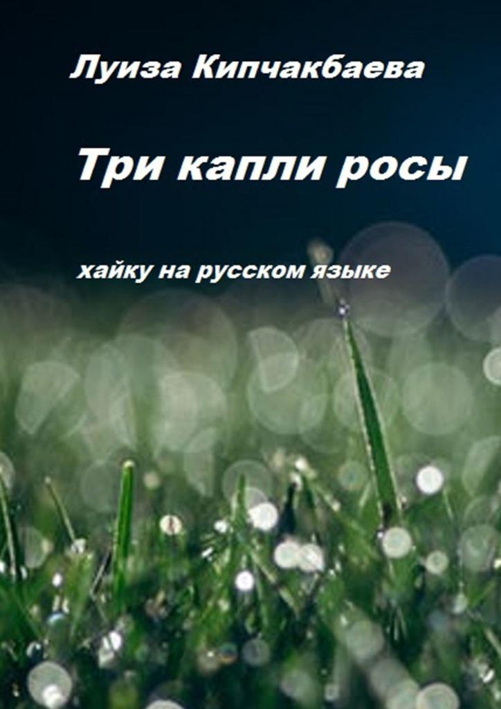 Луиза Кипчакбаева Три капли росы мацуо басё лик вечерней луны