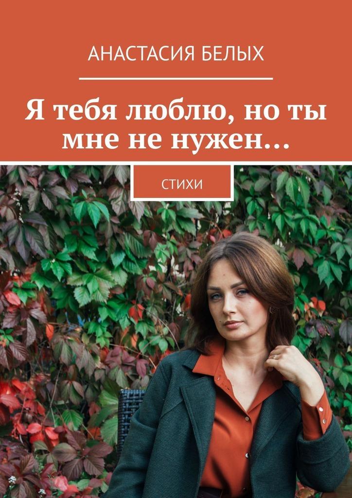 Анастасия Белых Я тебя люблю, нотымнененужен… Стихи цена