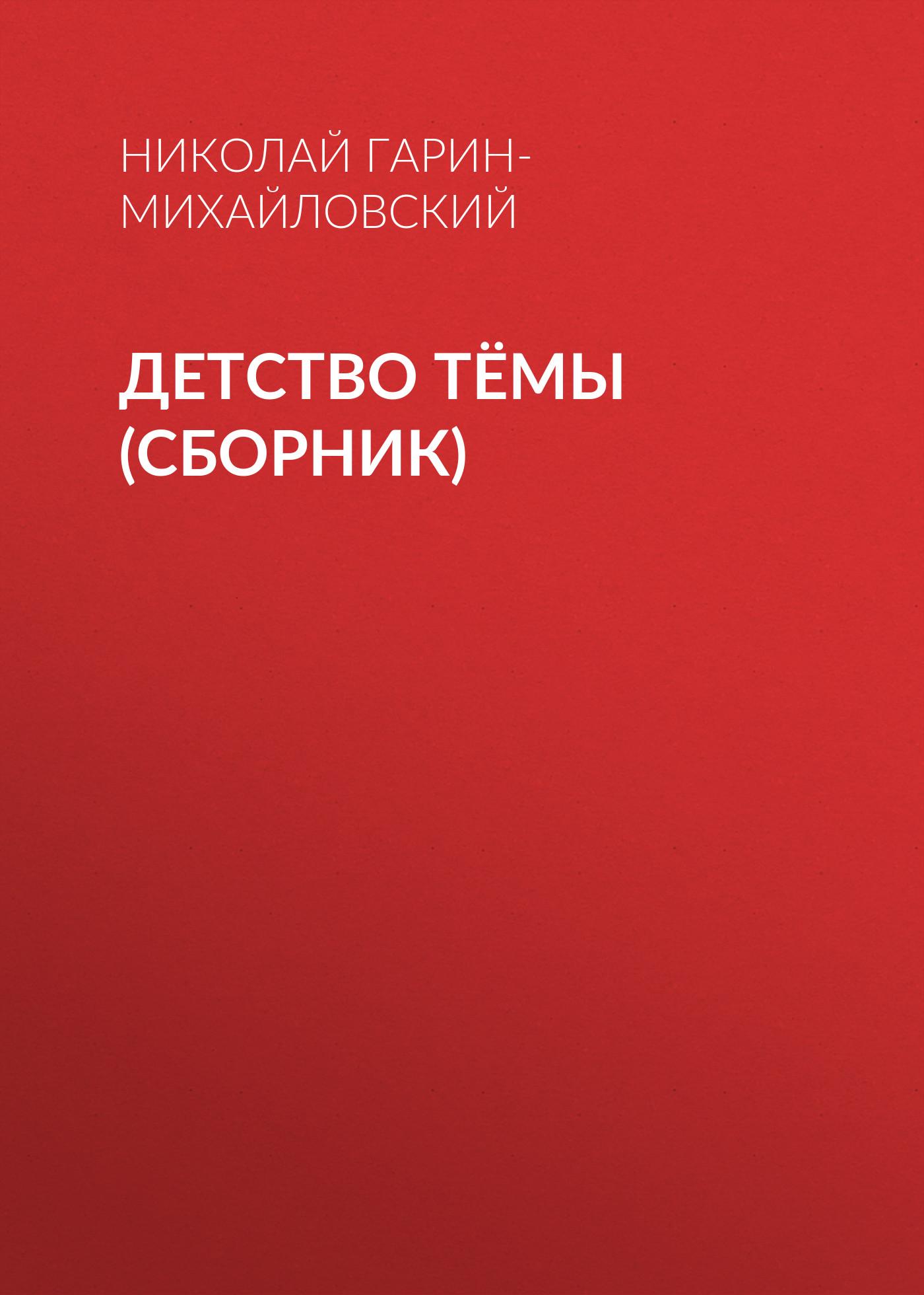 Николай Гарин-Михайловский Детство Тёмы (сборник) николай гарин михайловский исповедь отца