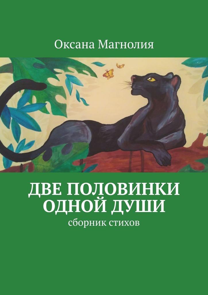Оксана Магнолия Две половинки однойДуши. Сборник стихов оксана сибирь энергетикадуши стихи