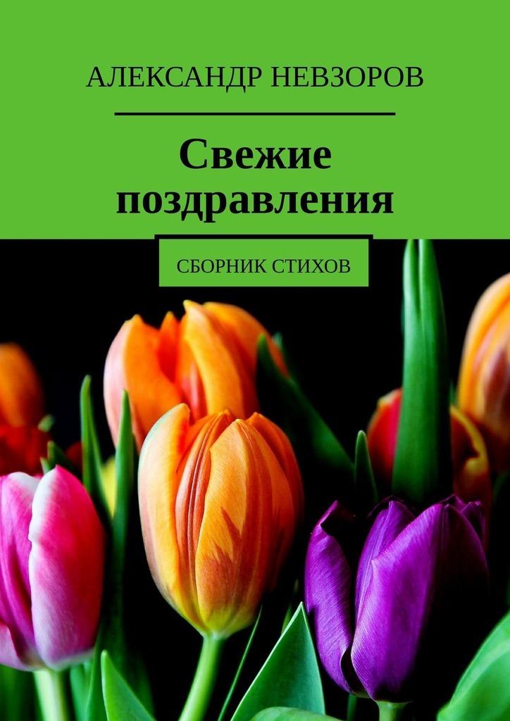 Александр Невзоров Свежие поздравления. Сборник стихов