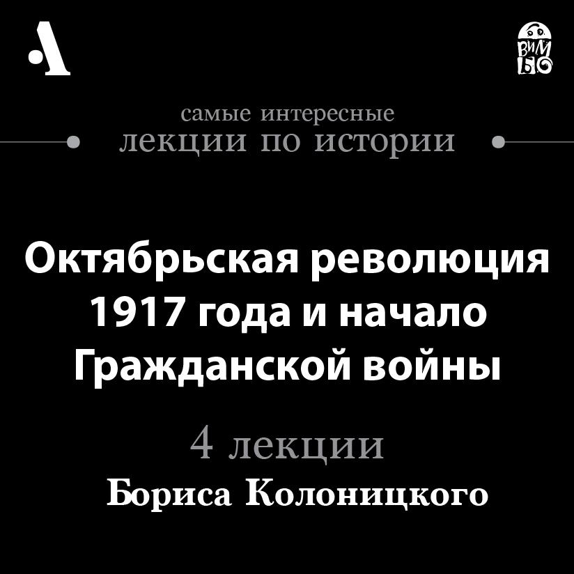 Борис Колоницкий Октябрьская революция 1917 года и начало гражданской войны (Лекции Arzamas)