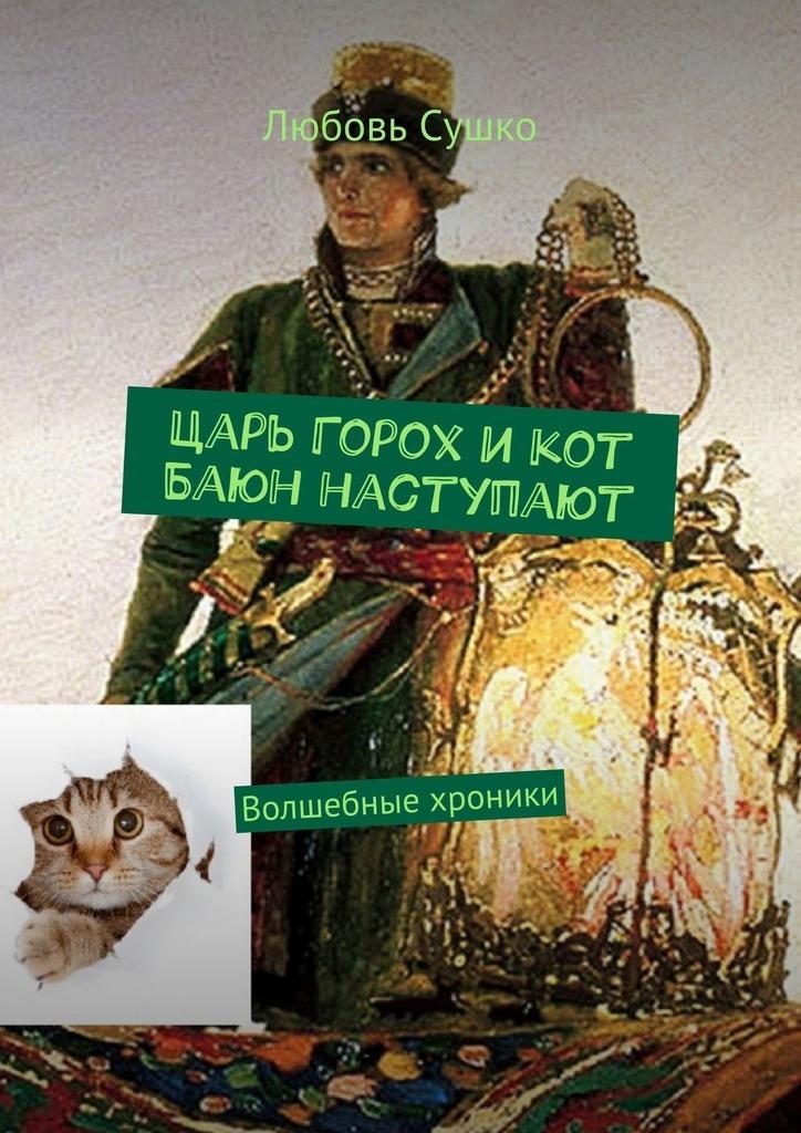 Любовь Сушко Царь Горох икот Баюн наступают. Волшебные хроники любовь сушко василиса всегда права волшебные хроники