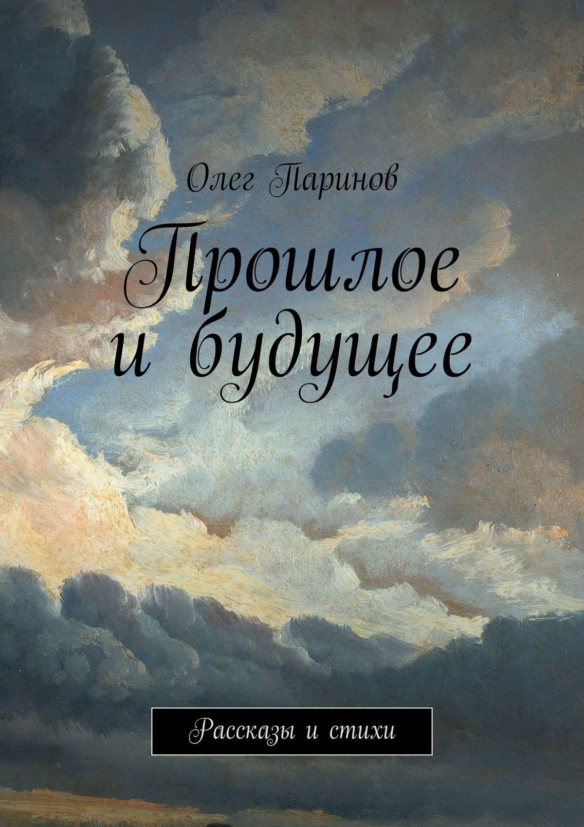 Олег Паринов Прошлое ибудущее. Рассказы истихи