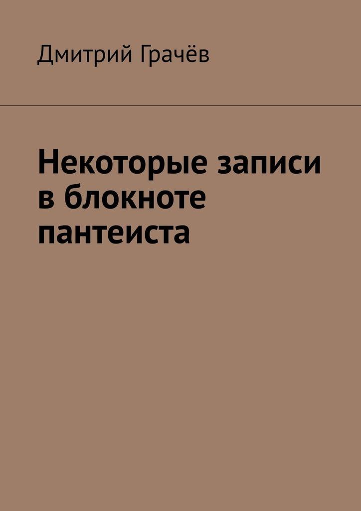 Дмитрий Грачёв Некоторые записи вблокноте пантеиста
