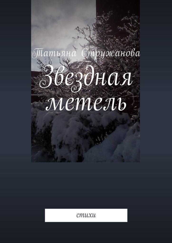 Татьяна Стружанова Звездная метель. Стихи цена