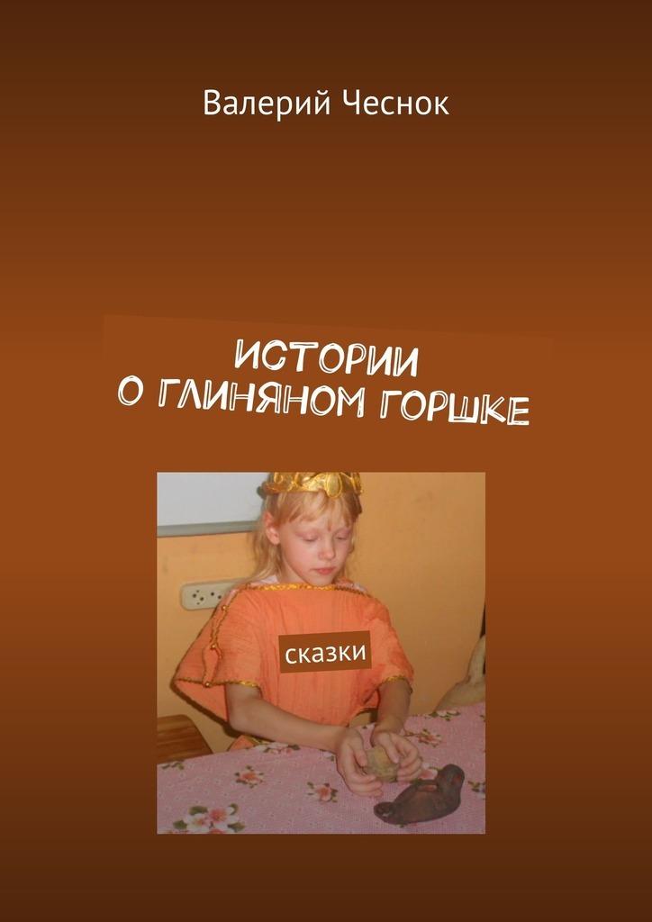 Валерий Чеснок Истории о глиняном горшке. Сказки цена и фото