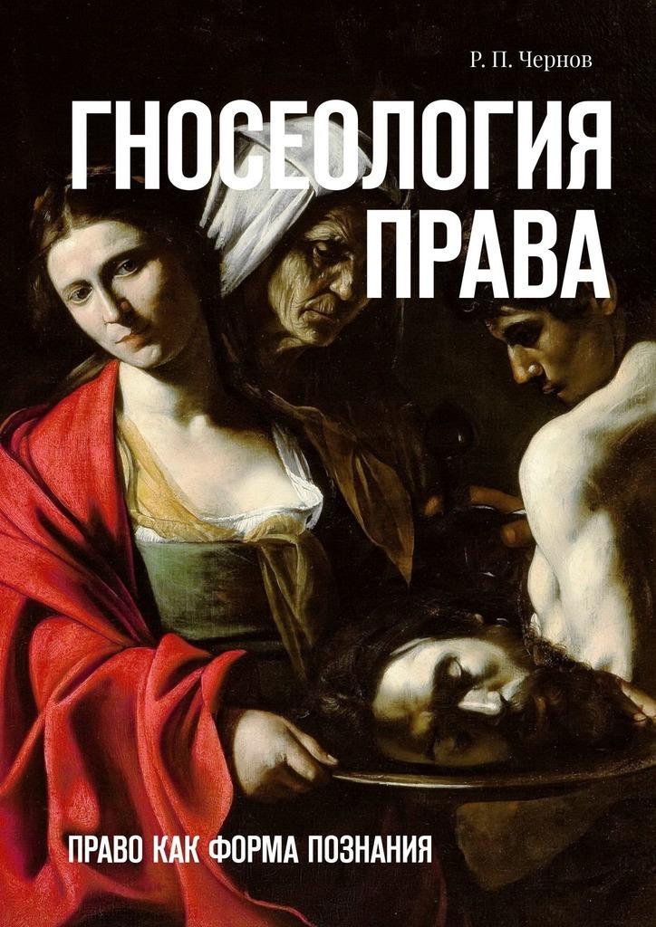 Р. П. Чернов Гносеология права. Право как форма познания