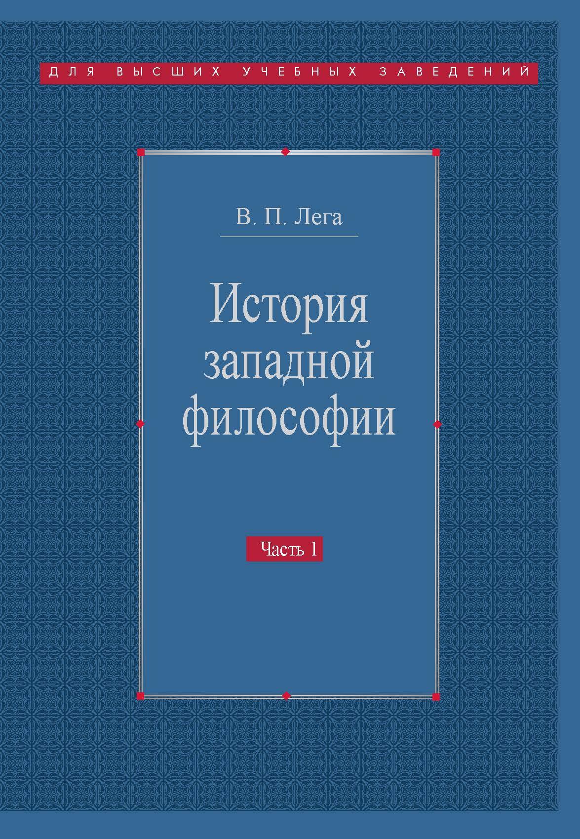 В. П. Лега История западной философии. Часть I. Античность. Средневековье. Возрождение